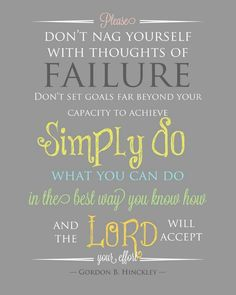 Please don't nag yourself with thoughts of failure. Don't set goals far beyond your capacity to achieve. Simply do what you can do in the best way you know how and the Lord will accept your effort. President Hinckley