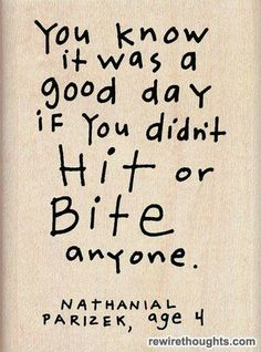 You know it was a good day if you didn't Hit or Bite anyone - Nathanial Parizek, age 4