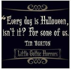 """Everyday is Halloween, isn't it? For some of us.""  -Tim Burton Love Halloween!"