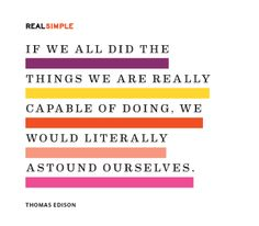 """If we all did the things we are really capable of doing, we would literally astound ourselves."" —Thomas Edison"