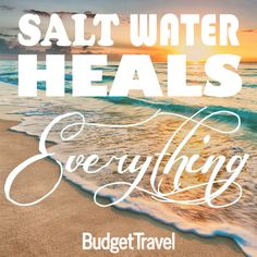 Salt water heals everything Budgettravel.com