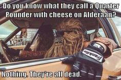 What do they call a quarter-pounder with cheese on Alderaan? Nothing! They're all dead!