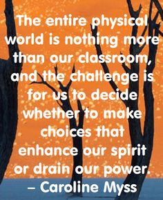 The entire physical world is nothing more than our classroom, and the challenge is for us to decide whether to make choices that enhance our spirit or drain our power. – Caroline Myss