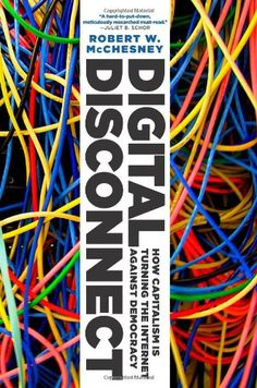 Digital Disconnect: How Capitalism is Turning the Internet Against Democracy by Robert W. McChesney