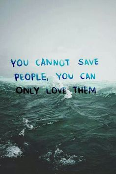 You cannot save people.. Only love them.