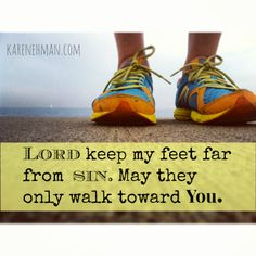 My prayer this day: Lord keep my feet far from sin. May they only walk toward You.