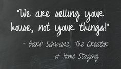 People forget this....they want to keep their precious things out while their house is on the market.  But that does not work!  Because people look at their things, instead of their house!  So I wrote this of my Staging Sayings to remind them of that fact! Barb Schwarz