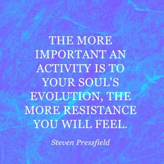 """""""The more important an activity is to your souls evolution the more resistance and the more fear you will feel."""" — Steven Pressfield"""