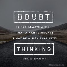 Doubt is not always a sign that a man is wrong; it may be a sign that he is thinking. (Oswald Chambers)