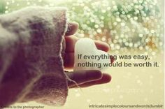 If everything was easy, nothing would be worth it....