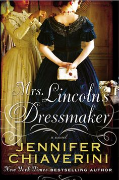 Mrs. Lincoln's Dressmaker ~ Jennifer Chiaverini.  The extraordinary friendship between Mary Todd Lincoln and Elizabeth Hobbs Keckley, a former slave who won her freedom by the skill of her needle, and the friendship of the First Lady by her devotion.