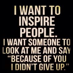 I want to be an inspiration.