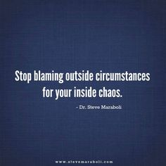 Stop blaming outside circumstances for your inside chaos.