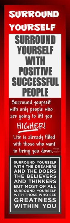 Surround yourself with positive successful people. - - - Surround yourself with only people who are going to life you higher! Life is already filled with those who want to bring you down. — Oprah Winfrey - - - Surround yourself with the dreamers and the doers, the believers and thinkers, but most of all surround yourself with those who see greatness within you.