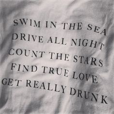 swim in the sea, drive all night, count the stars, find true love, get really drunk