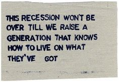 """""""This recession won't be over till we raise a generation that knows how to live on what they've got"""""""