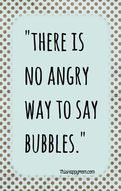 """There is no angry way to say """"bubbles."""""""