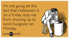 I'm not going let the fact that Halloween is on a Friday stop me from showing up to work hungover on Monday.
