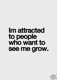 i'm attracted to people who want to see me grow