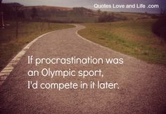 It's sad day when, what I do when I am procrastinating is look up quotes about procrastination....