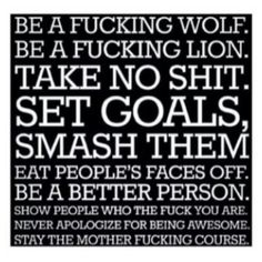 Be a fucking wolf. Be a fucking lion. Take no shit. Set goals, smash them. Eat people's faces off. Be a better person. Show people who the fuck you are. Never apologize for being awesome. Stay the mother fucking course.