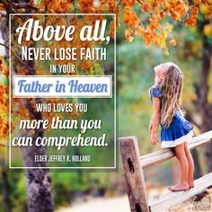 Above all, never lose faith in your Father in Heaven, who loves you more than you can comprehend. -- Jeffrey R. Holland
