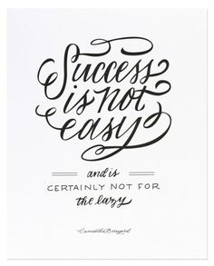 success is not easy and is certainly not for the lazy