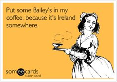 Put some Bailey's in my coffee, because it's Ireland somewhere.