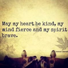 Words to live by! May my heart be kind, my mind fierce and my spirit brave. On the shoulder?