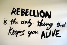 REBELLION is the only thing that keeps you alive