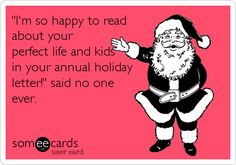 Funny Christmas Season Ecard: 'I'm so happy to read about your perfect life and kids in your annual holiday letter!' said no one ever.