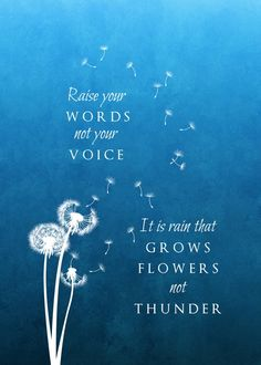 Raise your words, not your voice. It is rain that grows flowers, not thunder. ~Rumi