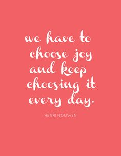 We have to choose joy and keep choosing it every day.