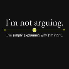 I'm not arguing, I'm simply explaining why I'm right.