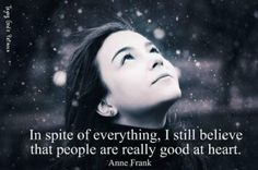 """""""In spite of everything, I still believe that people are really good at heart."""" Anne Frank"""