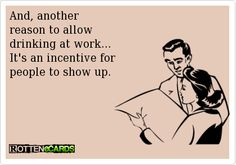 E-cards About Work | ... to allow drinking at work... It's an incentive for people to show up