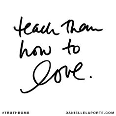 Teach them how to love. Subscribe: DanielleLaPorte.com #Truthbomb #Words #Quotes