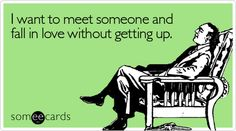 Funny Cry For Help Ecard: I want to meet someone and fall in love without getting up.