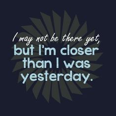 I may not be there yet, but I'm closer than I was yesterday. #motivation