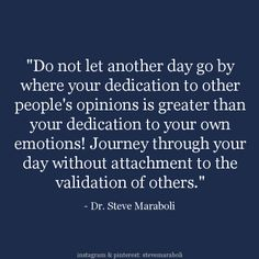 """Do not let another day go by where your dedication to other people's opinions is greater than your dedication to your own emotions! Journey through your day without attachment to the validation of others."" - Steve Maraboli"