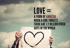 LOVE= A FORM OF AMNESIA WHEN A GIRL FORGETS THERE ARE 1.2 BILLION OTHER GUYS IN THE WORLD. #ohlovequotes