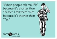 'When people ask me 'Plz' because it's shorter than 'Please', I tell them 'No' because it's shorter than 'Yes.'