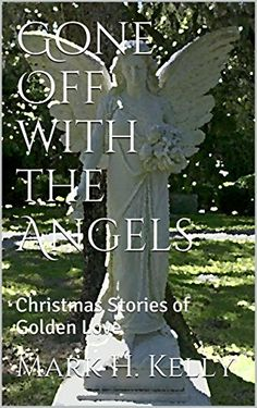 Gone Off with the Angels: Christmas Stories of Golden Love - Kindle edition by Mark H. Kelly. Religion & Spirituality Kindle eBooks @ Amazon.com.