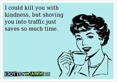 Kill you with kindness...