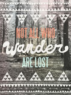 Not all who wander are lost..