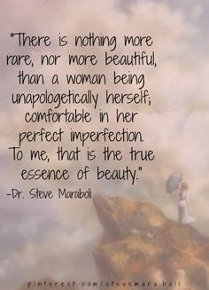 There is nothing more rare nor beautiful than a woman being unapologetically herself; comfortable in her perfect imperfection. To me, that is the true essence of beauty. Dr. Steve Maraboli