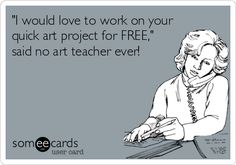 'I would love to work on your quick art project for FREE,' said no art teacher ever!