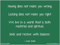 Having does not make you wrong  Lacking does not make you right  We live in a world that is both material and spiritual.  Seek and receive with balance.    © Ask Coach Bobbi