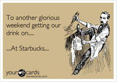 Funny College Ecard: To another glorious weekend getting our drink on..... ....At Starbucks....