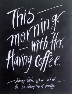 "Johnny Cash Coffee Quote of paradise "" this morning with her having coffee"" love, marriage, partner, the one, soul mates, beautiful love, relationship"